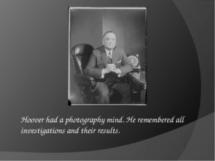 Hoover had a photography mind. He remembered all investigations and their res