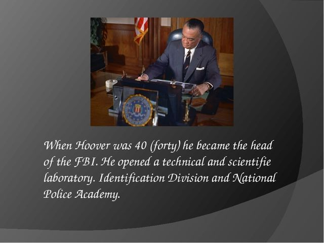 When Hoover was 40 (forty) he became the head of the FBI. He opened a technic...