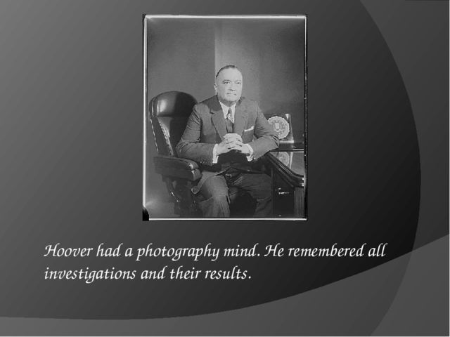 Hoover had a photography mind. He remembered all investigations and their res...
