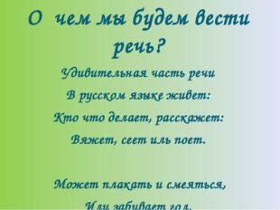 О чем мы будем вести речь? Удивительная часть речи В русском языке живет: Кто