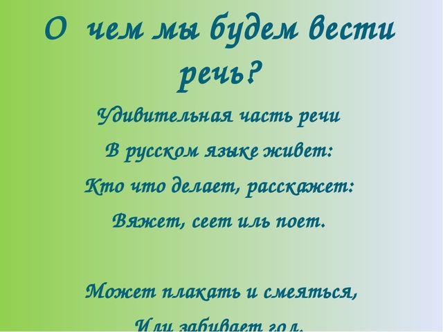 О чем мы будем вести речь? Удивительная часть речи В русском языке живет: Кто...