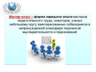 Мастер-класс – форма передачи опыта мастеров педагогического труда, новаторов