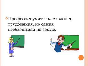 Профессия учитель- сложная, трудоемкая, но самая необходимая на земле.