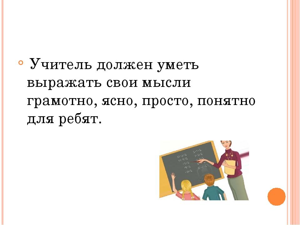 Учитель должен уметь выражать свои мысли грамотно, ясно, просто, понятно для...