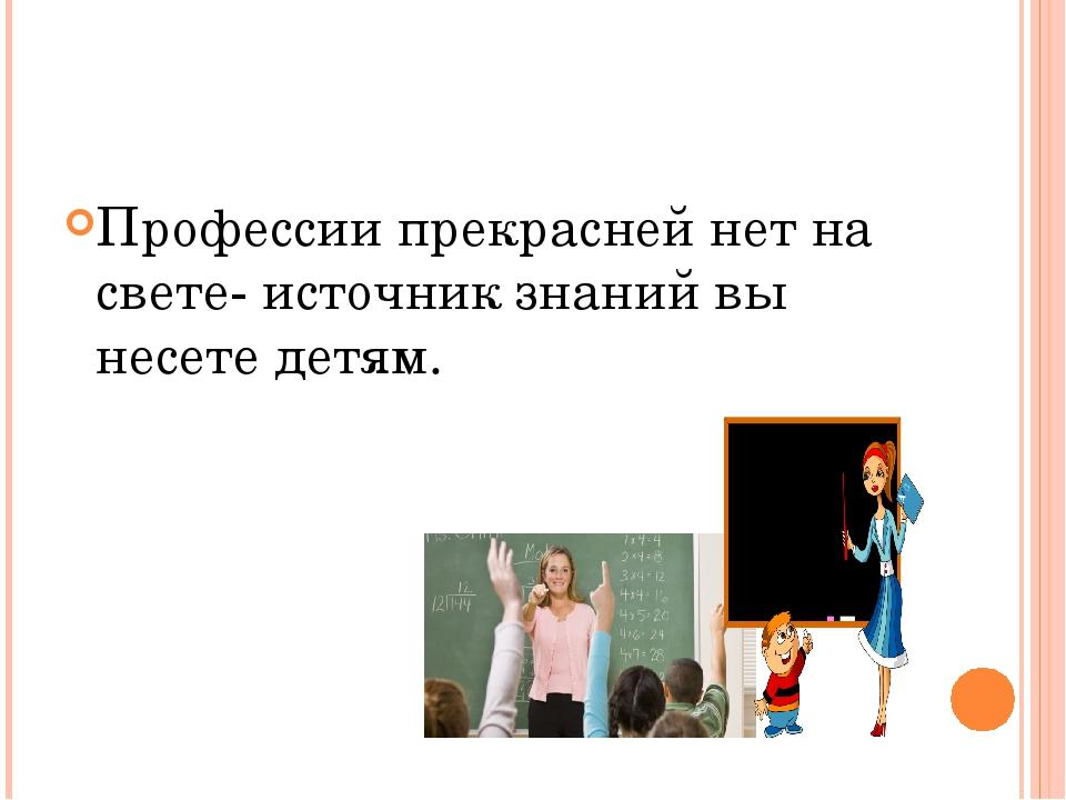 Профессии прекрасней нет на свете- источник знаний вы несете детям.