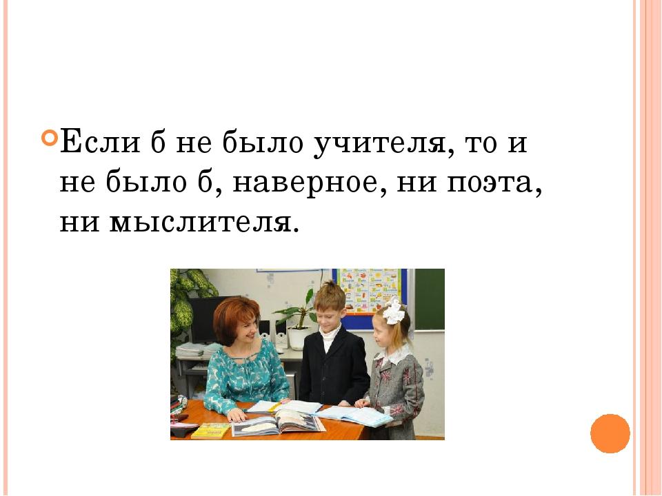 Если б не было учителя, то и не было б, наверное, ни поэта, ни мыслителя.