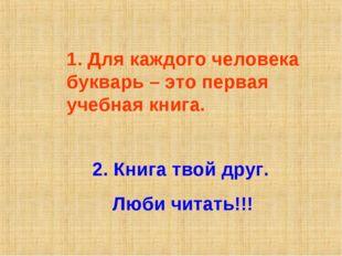 1. Для каждого человека букварь – это первая учебная книга. 2. Книга твой дру