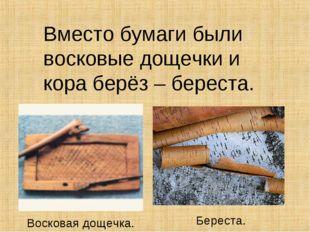 Вместо бумаги были восковые дощечки и кора берёз – береста. Восковая дощечка.