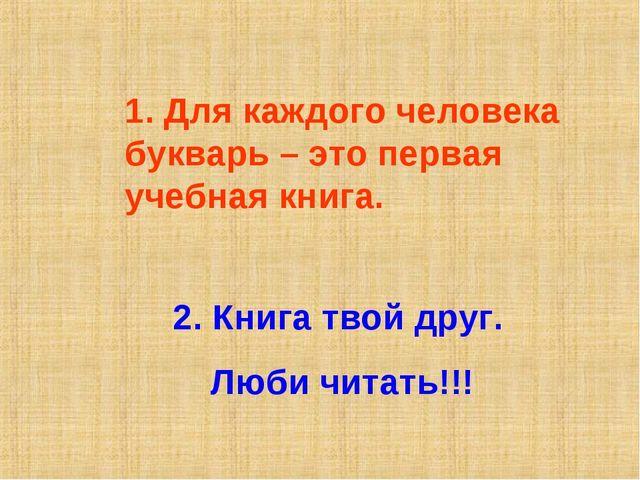 1. Для каждого человека букварь – это первая учебная книга. 2. Книга твой дру...