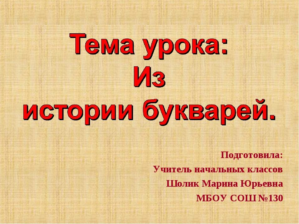 Подготовила: Учитель начальных классов Шолик Марина Юрьевна МБОУ СОШ №130