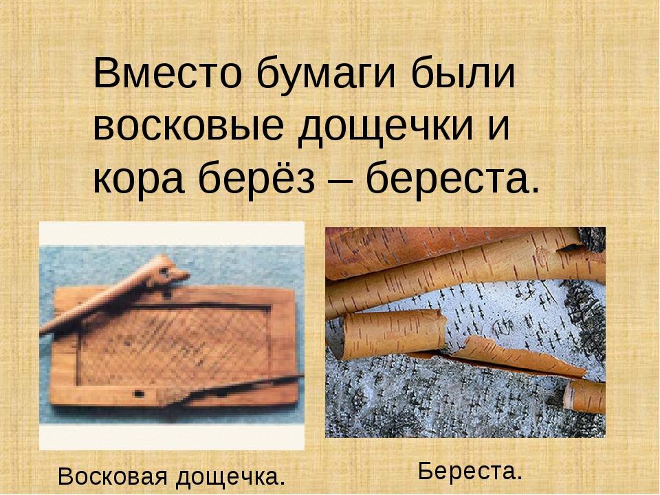 Вместо бумаги были восковые дощечки и кора берёз – береста. Восковая дощечка....