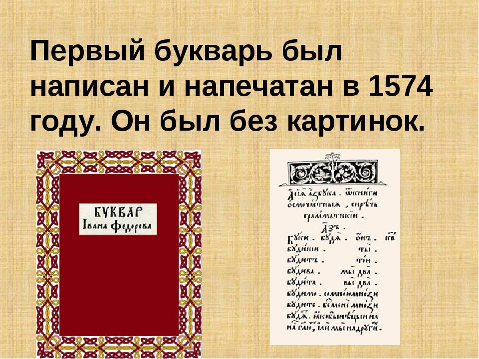 Первый букварь был написан и напечатан в 1574 году. Он был без картинок.