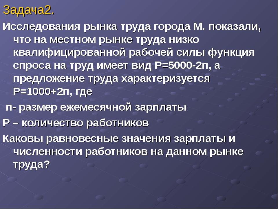 Задача2. Исследования рынка труда города М. показали, что на местном рынке тр...