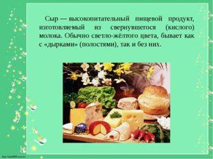 Сыр—высокопитательный пищевой продукт, изготовляемый из свернувшегося (кис
