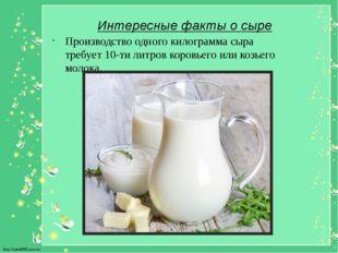 Интересные факты о сыре Производство одного килограмма сыра требует 10-ти лит