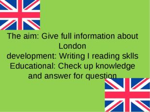 The aim: Give full information about London development: Writing I reading sk
