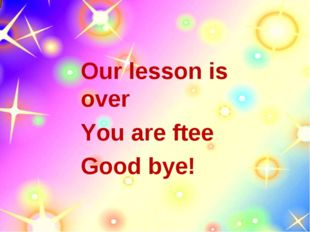 Our lesson is over You are ftee Good bye!