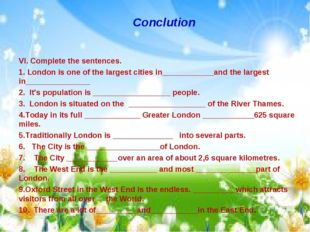 Conclution VI. Complete the sentences. 1. London is one of the largest cities