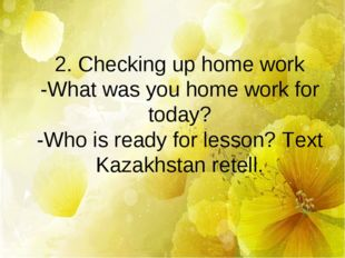 2. Checking up home work -What was you home work for today? -Who is ready for