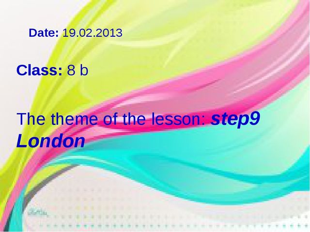 Class: 8 b The theme of the lesson: step9 London Date: 19.02.2013