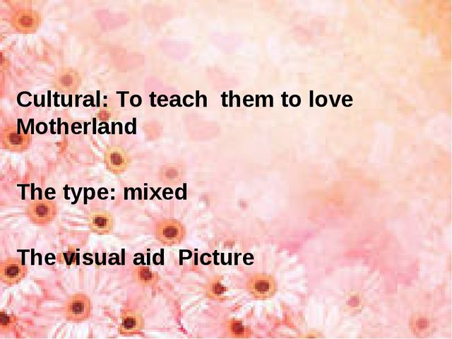 Cultural: To teach them to love Motherland The type: mixed The visual aid Pic...