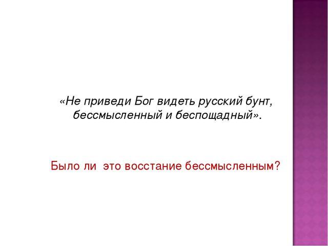 «Не приведи Бог видеть русский бунт, бессмысленный и беспощадный». Было ли э...