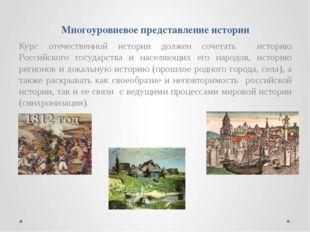 Многоуровневое представление истории Курс отечественной истории должен сочета