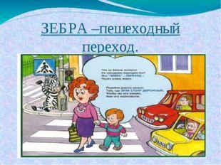 """ЗЕБРА –пешеходный переход. Зебра"""" на дороге есть Переходим мы дорогу здесь. О"""