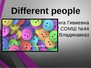 Different people Багаева Инга Гивиевна МБОУ СОМШ №44 Г.Владикавказ