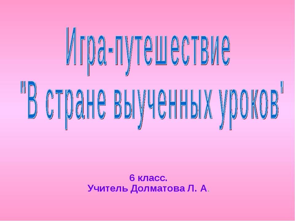 6 класс. Учитель Долматова Л. А.