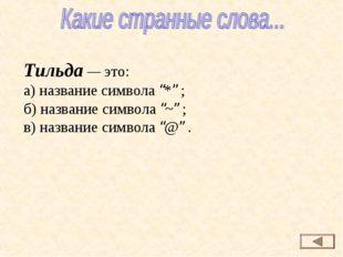 """Тильда — это: а) название символа """"*"""" ; б) название символа """"~"""" ; в) название"""