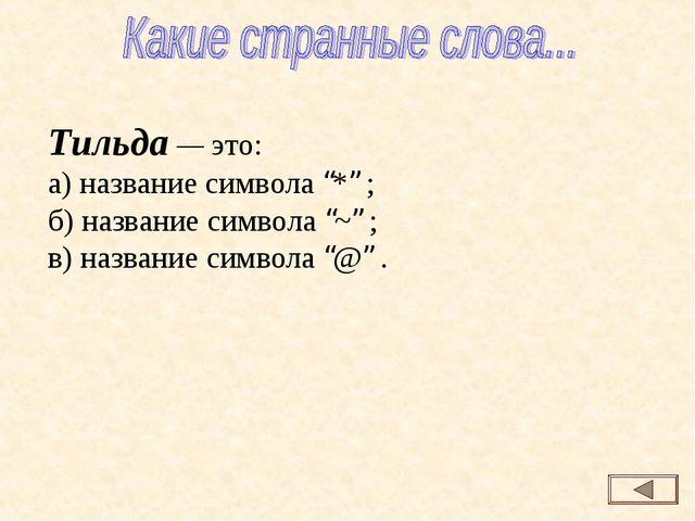 """Тильда — это: а) название символа """"*"""" ; б) название символа """"~"""" ; в) название..."""