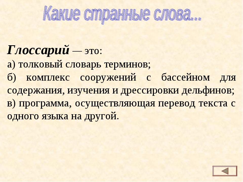 Глоссарий — это: а) толковый словарь терминов; б) комплекс сооружений с бассе...
