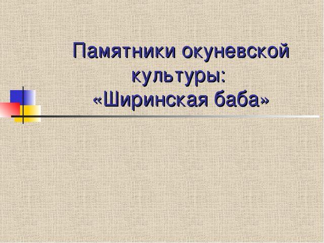 Памятники окуневской культуры: «Ширинская баба»