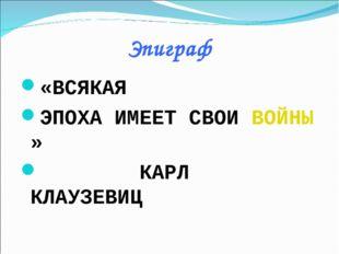 Эпиграф «ВСЯКАЯ ЭПОХА ИМЕЕТ СВОИ ВОЙНЫ» КАРЛ КЛАУЗЕВИЦ