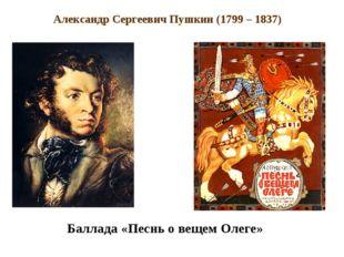 Александр Сергеевич Пушкин (1799 – 1837) Баллада «Песнь о вещем Олеге»