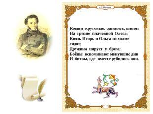 Ковши круговые, запенясь, шипят На тризне плачевной Олега: Князь Игорь и Ольг