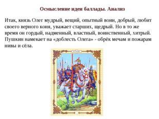 Итак, князь Олег мудрый, вещий, опытный воин, добрый, любит своего верного ко