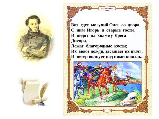 Вот едет могучий Олег со двора, С ним Игорь и старые гости, И видят на холме...