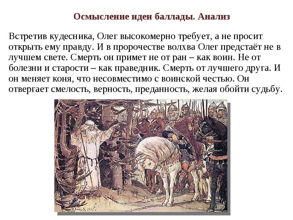 Встретив кудесника, Олег высокомерно требует, а не просит открыть ему правду....