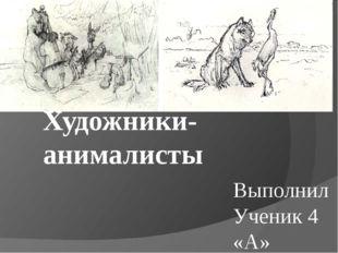 Художники-анималисты Выполнил Ученик 4 «А» класса МБОУ СОШ № 70 Козлов Даниил