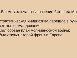 4.1.В чем заключалось значение битвы за Москву? а) стратегическая инициатива