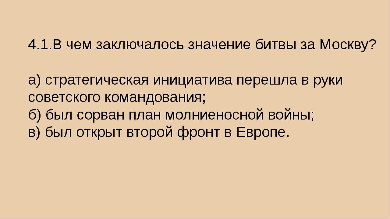 4.1.В чем заключалось значение битвы за Москву? а) стратегическая инициатива...