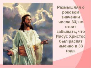 Размышляя о роковом значении числа 33, не стоит забывать, что Иисус Христос б