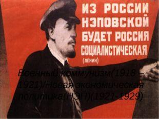 Военный коммунизм(1918 – 1921)/Новая экономическая политика(НЭП)(1921-1929)