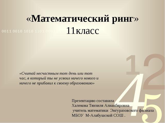 «Математический ринг» 11класс Презентацию составила Халекова Тянзиля Алиакбяр...