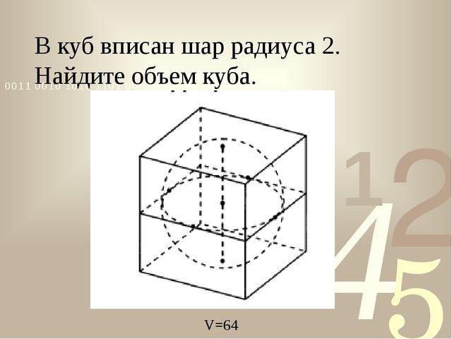 В куб вписан шар радиуса 2. Найдите объем куба. V=64 V=64