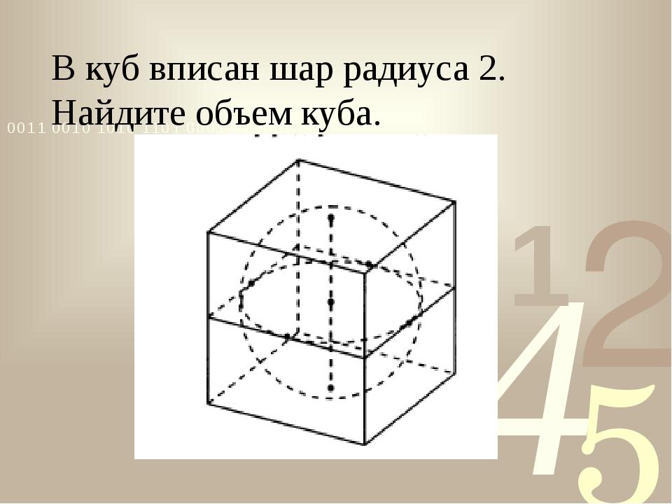 В куб вписан шар радиуса 2. Найдите объем куба.