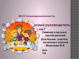 МБОУ Большемурашкинская Сш Современный классный руководитель - каков он? 201