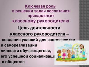 Ключевая роль в решении задач воспитания принадлежит классному руководителю Ц